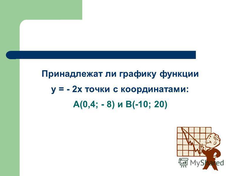Принадлежат ли графику функции у = - 2 х точки с координатами: А(0,4; - 8) и В(-10; 20)