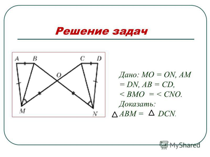 Решение задач Дано: MO = ON, AM = DN, AB = CD, < BMO = < CNO. Доказать: ABM = DCN.