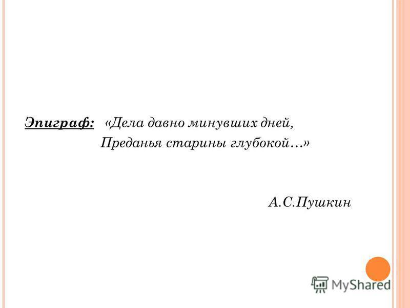 Эпиграф: «Дела давно минувших дней, Преданья старины глубокой…» А.С.Пушкин