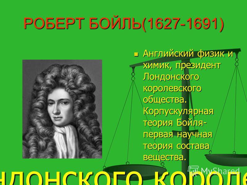 РОБЕРТ БОЙЛЬ(1627-1691) Английский физик и химик, президент Лондонского королевского общества. Корпускулярная теория Бойля- первая научная теория состава вещества. Английский физик и химик, один из творцов научной химии, создатель и многолетний прези