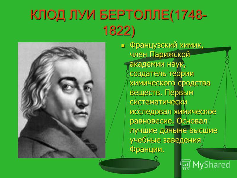 КЛОД ЛУИ БЕРТОЛЛЕ(1748- 1822) Французский химик, член Парижской академии наук, создатель теории химического сродства веществ. Первым систематически исследовал химическое равновесие. Основал лучшие доныне высшие учебные заведения Франции.
