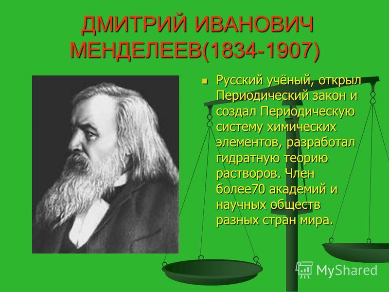 ДМИТРИЙ ИВАНОВИЧ МЕНДЕЛЕЕВ(1834-1907) ДМИТРИЙ ИВАНОВИЧ МЕНДЕЛЕЕВ(1834-1907) Русский учёный, открыл Периодический закон и создал Периодическую систему химических элементов, разработал гидратную теорию растворов. Член более 70 академий и научных общест