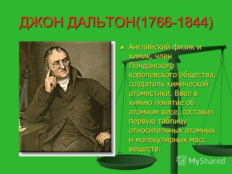 ДЖОН ДАЛЬТОН(1766-1844) Английский физик и химик, член Лондонского королевского общества, создатель химической атомистики. Ввел в химию понятие об атомном весе, составил первую таблицу относительных атомных и молекулярных масс веществ.