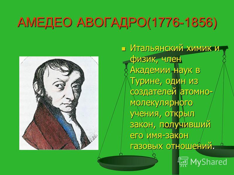 АМЕДЕО АВОГАДРО(1776-1856) Итальянский химик и физик, член Академии наук в Турине, один из создателей атомно- молекулярного учения, открыл закон, получивший его имя-закон газовых отношений.