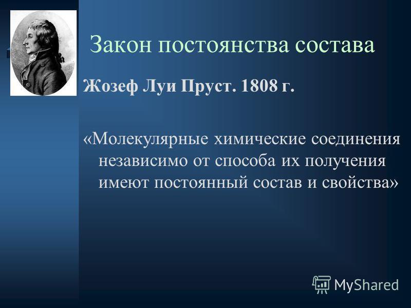Закон постоянства состава Жозеф Луи Пруст. 1808 г. «Молекулярные химические соединения независимо от способа их получения имеют постоянный состав и свойства»