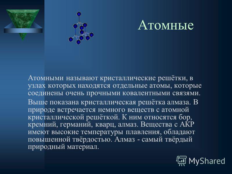 Атомные Атомными называют кристаллические решётки, в узлах которых находятся отдельные атомы, которые соединены очень прочными ковалентными связями. Выше показана кристаллическая решётка алмаза. В природе встречается немного веществ с атомной кристал