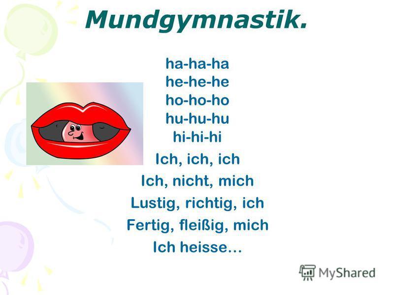Mundgymnastik. ha-ha-ha he-he-he ho-ho-ho hu-hu-hu hi-hi-hi Ich, ich, ich Ich, nicht, mich Lustig, richtig, ich Fertig, fleißig, mich Ich heisse…