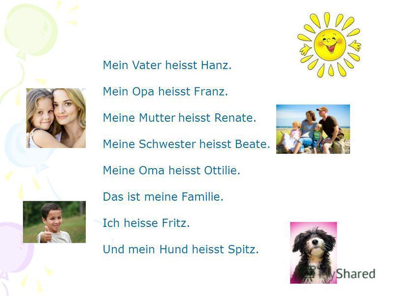 Mein Vater heisst Hanz. Mein Opa heisst Franz. Meine Mutter heisst Renate. Meine Schwester heisst Beate. Meine Oma heisst Ottilie. Das ist meine Familie. Ich heisse Fritz. Und mein Hund heisst Spitz.