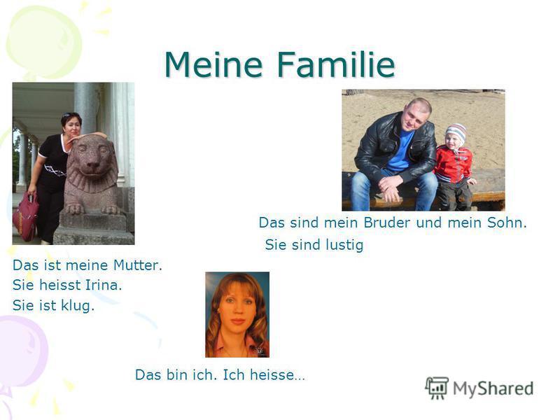 Meine Familie Das ist Das sind mein Bruder und mein Sohn. Sie sind lustig Das ist meine Mutter. Sie heisst Irina. Sie ist klug. Das bin ich. Ich heisse…