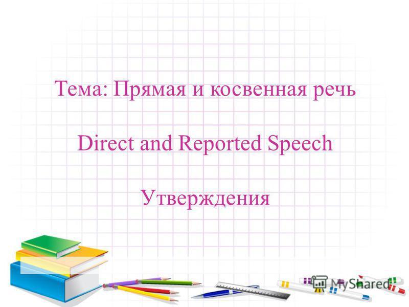 Тема: Прямая и косвенная речь Direct and Reported Speech Утверждения