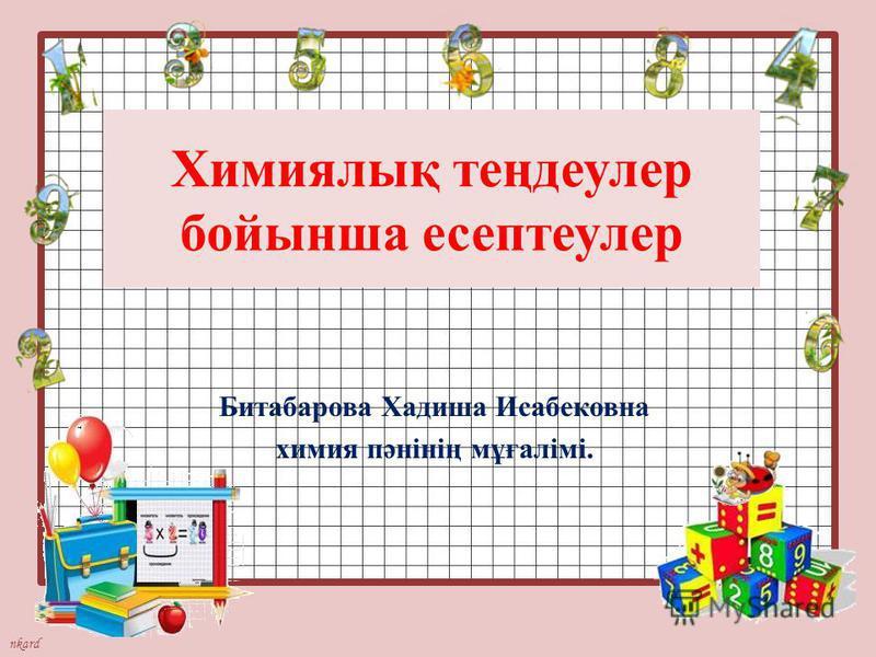 nkard Химиялық теңдеулер бойынша есептеулер Битабарова Хадиша Исабековна химия пәнінің мұғалімі.