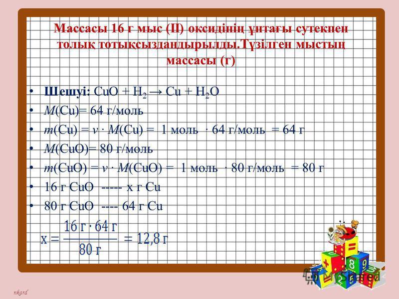 nkard Массасы 16 г мыс (ІІ) оксидінің ұнтағы сутекпен толық тотықсыздандырылды.Түзілген мыстың массасы (г) Шешуі: СuО + Н 2 Сu + Н 2 О М(Сu)= 64 г/моль m(Сu) = ν · М(Сu) = 1 моль · 64 г/моль = 64 г М(СuО)= 80 г/моль m(СuО) = ν · М(СuО) = 1 моль · 80