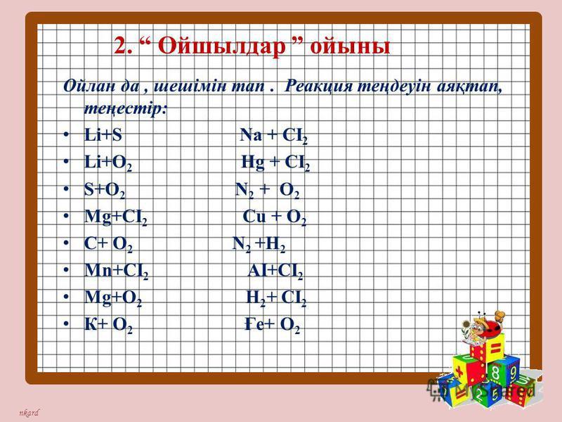 nkard Ойлан да, шешімін тап. Реакция теңдеуін аяқтап, теңестір: Lі+S Na + CI 2 Lі+O 2 Hg + CI 2 S+O 2 N 2 + O 2 Mg+CI 2 Cu + O 2 C+ O 2 N 2 +H 2 Mn+CI 2 AI+CI 2 Mg+О 2 Н 2 + CI 2 К+ O 2 Ғе+ O 2 2. Ойшылдар ойыны