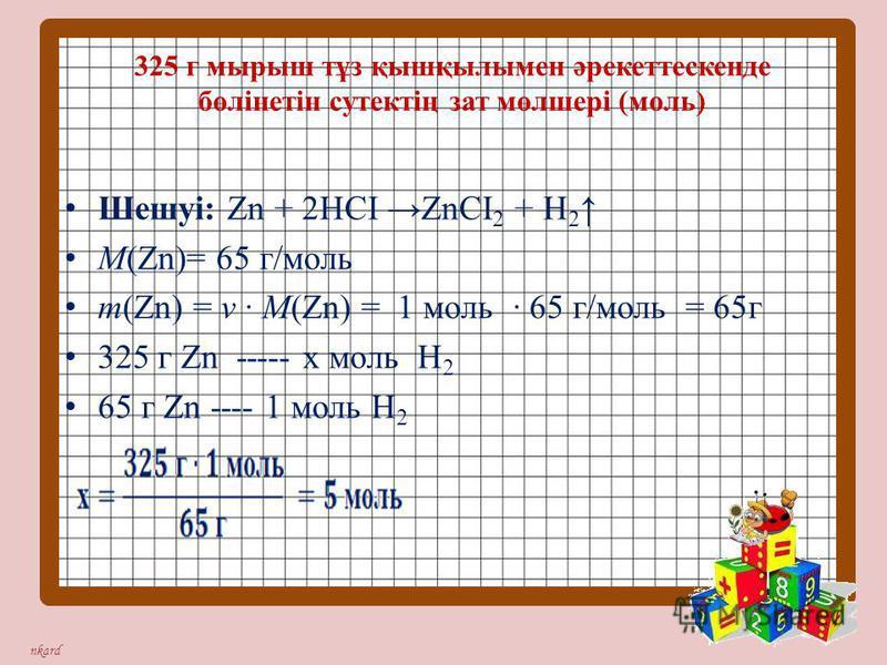nkard 325 г мырыш тұз қышқылымен әрекеттескенде бөлінетін сутектің зат мөлшері (моль) Шешуі: Zn + 2НСІ ZnСІ 2 + Н 2 М(Zn)= 65 г/моль m(Zn) = ν · М(Zn) = 1 моль · 65 г/моль = 65г 325 г Zn ----- х моль Н 2 65 г Zn ---- 1 моль Н 2