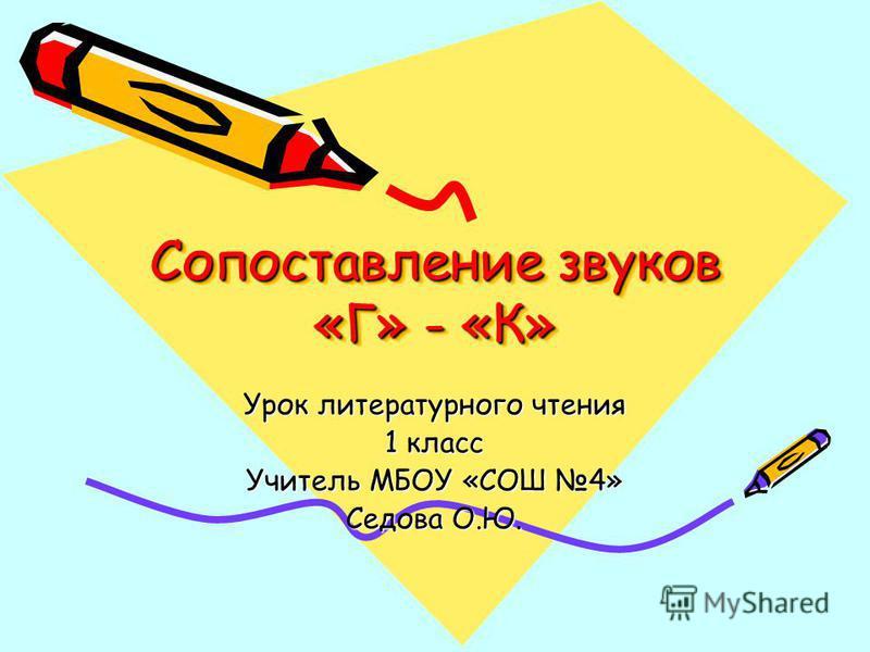 Сопоставление звуков «Г» - «К» Урок литературного чтения 1 класс Учитель МБОУ «СОШ 4» Седова О.Ю.