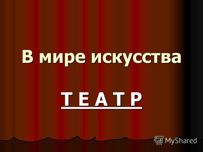 В мире искусства Т Е А Т Р