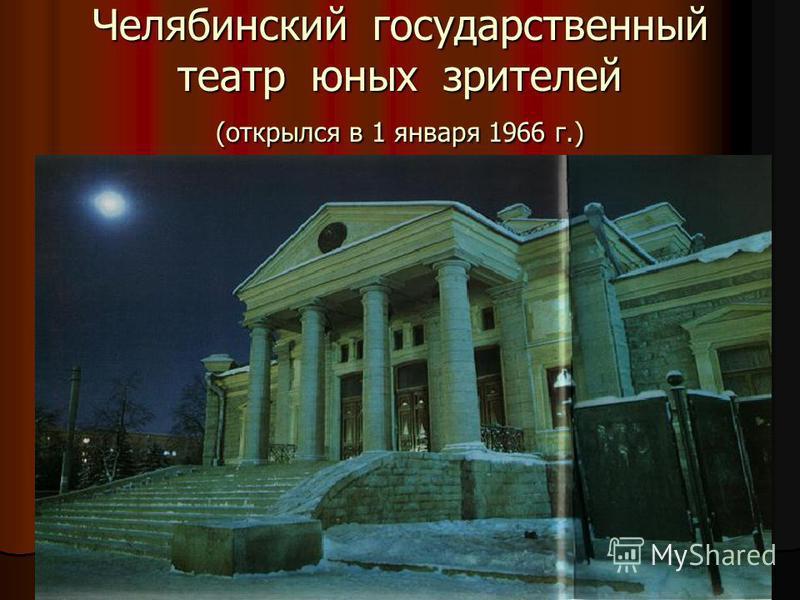 Челябинский государственный театр юных зрителей (открылся в 1 января 1966 г.)