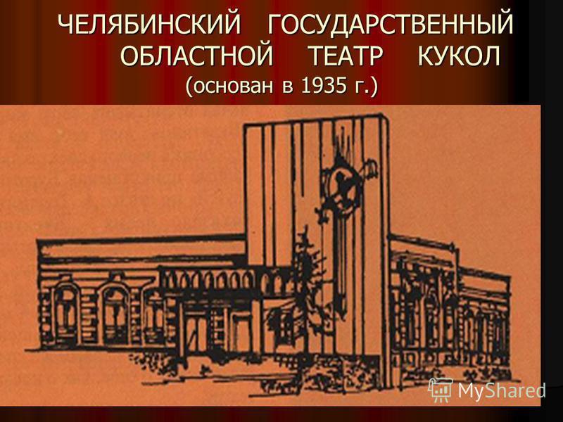 ЧЕЛЯБИНСКИЙ ГОСУДАРСТВЕННЫЙ ОБЛАСТНОЙ ТЕАТР КУКОЛ (основан в 1935 г.) ЧЕЛЯБИНСКИЙ ГОСУДАРСТВЕННЫЙ ОБЛАСТНОЙ ТЕАТР КУКОЛ (основан в 1935 г.)