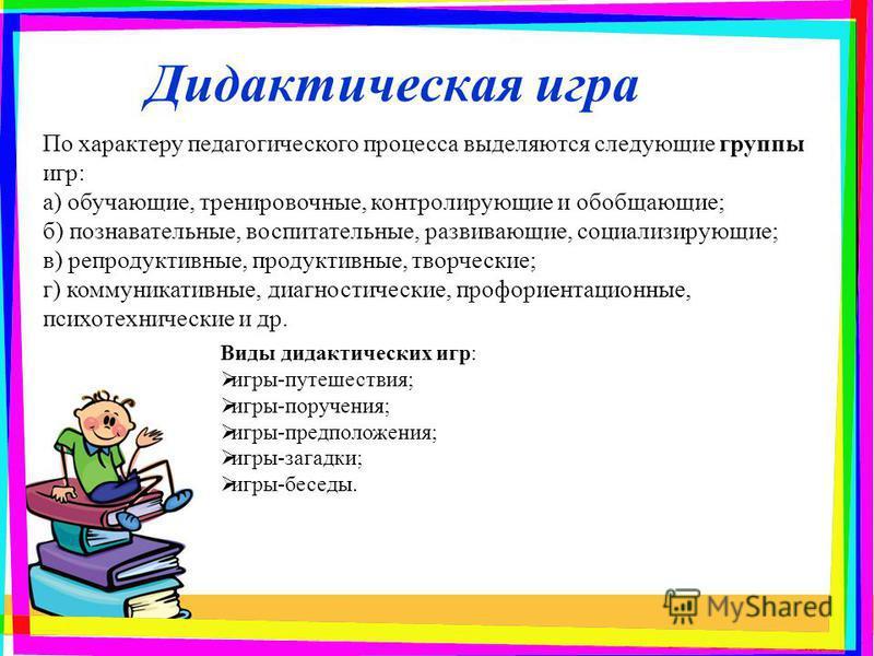 Дидактическая игра По характеру педагогического процесса выделяются следующие группы игр: а) обучающие, тренировочные, контролирующие и обобщающие; б) познавательные, воспитательные, развивающие, социализирующие; в) репродуктивные, продуктивные, твор