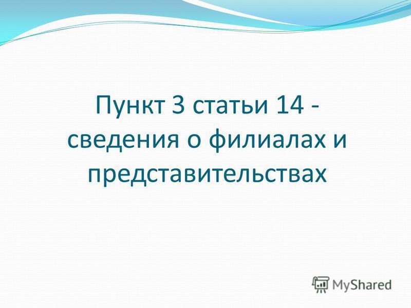 Пункт 3 статьи 14 - сведения о филиалах и представительствах