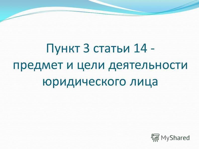 Пункт 3 статьи 14 - предмет и цели деятельности юридического лица