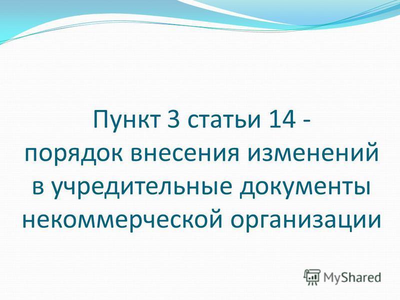Пункт 3 статьи 14 - порядок внесения изменений в учредительные документы некоммерческой организации