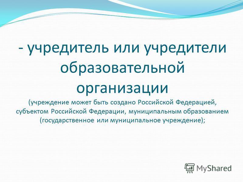 - учредитель или учредители образовательной организации (учреждение может быть создано Российской Федерацией, субъектом Российской Федерации, муниципальным образованием (государственное или муниципальное учреждение);