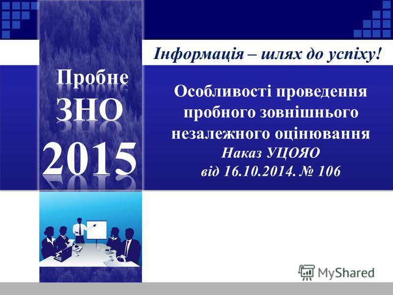 Інформація – шлях до успіху! Особливості проведення пробного зовнішнього незалежного оцінювання Наказ УЦОЯО від 16.10.2014. 106