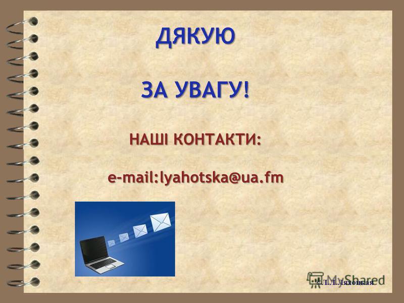 ДЯКУЮ ЗА УВАГУ! НАШІ КОНТАКТИ: e-mail:lyahotska@ua.fm ©Л.Л.Ляхоцкая