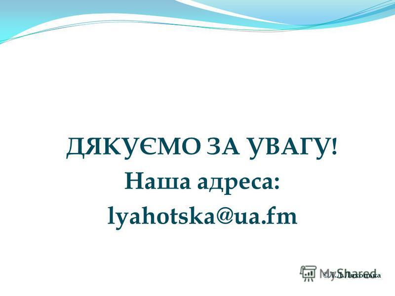 ДЯКУЄМО ЗА УВАГУ! Наша адреса: lyahotska@ua.fm ©Л.Л.Ляхоцька