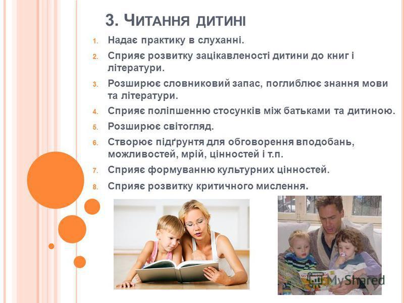 3. Ч ИТАННЯ ДИТИНІ 1. Надає практику в слуханні. 2. Сприяє розвитку зацікавленості дитини до книг і літератури. 3. Розширює словниковий запас, поглиблює знання мови та літератури. 4. Сприяє поліпшенню стосунків між батьками та дитиною. 5. Розширює св