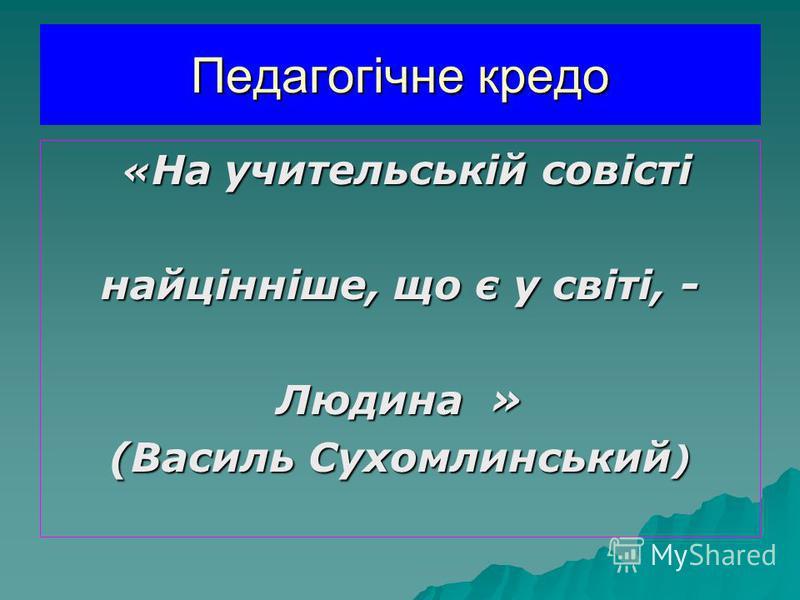 Педагогічне кредо « На учительській совісті « На учительській совісті найцінніше, що є у світі, - Людина » (Василь Сухомлинський )