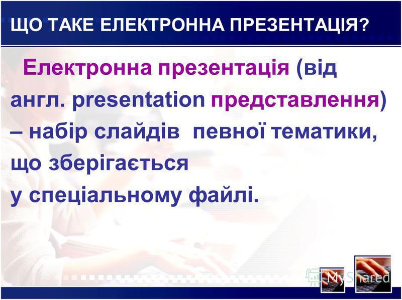 ЩО ТАКЕ ЕЛЕКТРОННА ПРЕЗЕНТАЦІЯ? Електронна презентація (від англ. рresentation представлення) – набір слайдів певної тематики, що зберігається у спеціальному файлі.