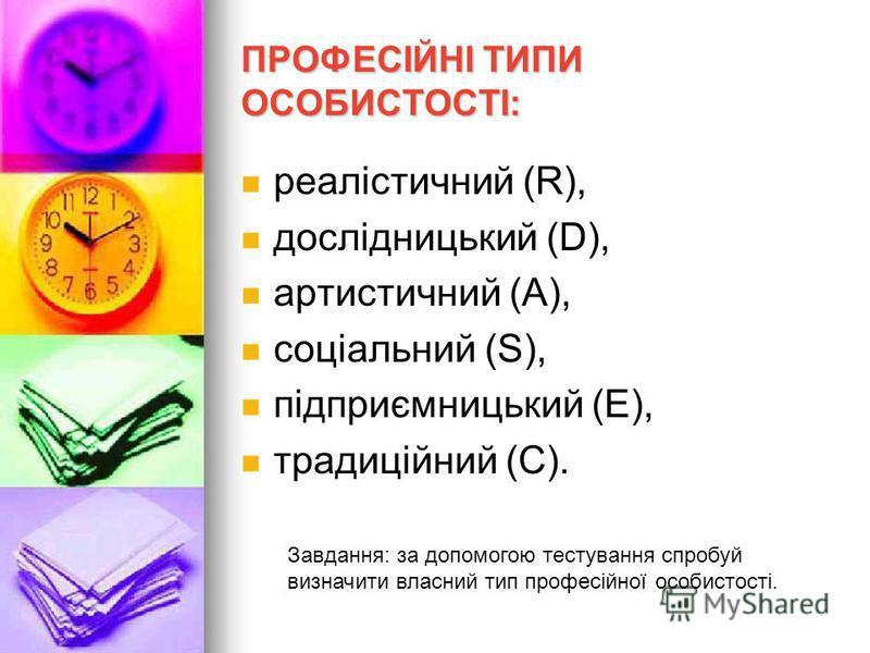 ПРОФЕСІЙНІ ТИПИ ОСОБИСТОСТІ: реалістичний (R), дослідницький (D), артистичний (А), соціальний (S), підприємницький (E), традиційний (С). Завдання: за допомогою тестування спробуй визначити власний тип професійної особистості.