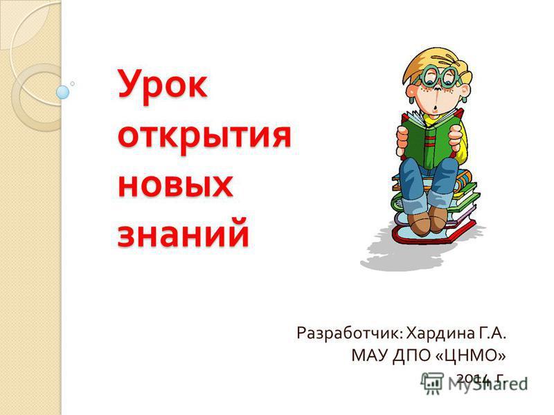 Урок открытия новых знаний Разработчик : Хардина Г. А. МАУ ДПО « ЦНМО » 2014 г.