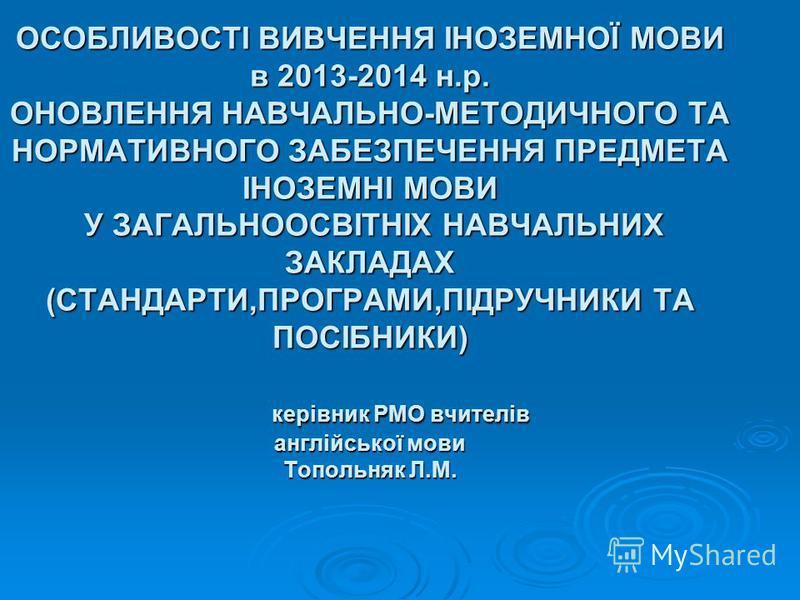 ОСОБЛИВОСТІ ВИВЧЕННЯ ІНОЗЕМНОЇ МОВИ в 2013-2014 н.р. ОНОВЛЕННЯ НАВЧАЛЬНО-МЕТОДИЧНОГО ТА НОРМАТИВНОГО ЗАБЕЗПЕЧЕННЯ ПРЕДМЕТА ІНОЗЕМНІ МОВИ У ЗАГАЛЬНООСВІТНІХ НАВЧАЛЬНИХ ЗАКЛАДАХ (СТАНДАРТИ,ПРОГРАМИ,ПІДРУЧНИКИ ТА ПОСІБНИКИ) керівник РМО вчителів англійс