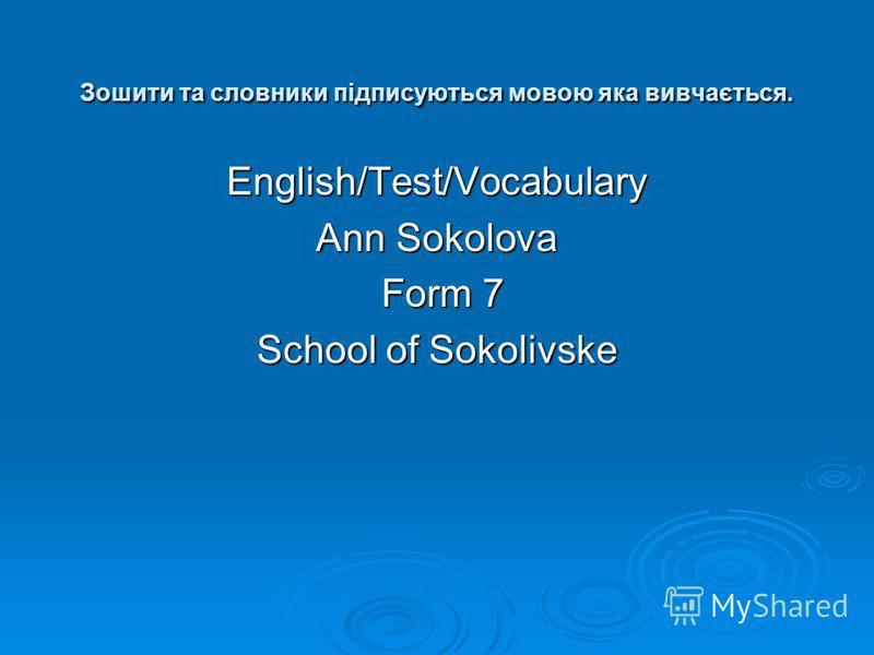 Зошити та словники підписуються мовою яка вивчається. English/Test/Vocabulary Ann Sokolova Form 7 Form 7 School of Sokolivske