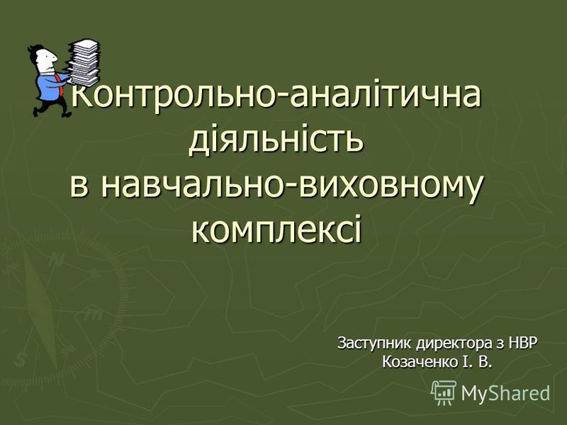 Контрольно-аналітична діяльність в навчально-виховному комплексі Заступник директора з НВР Козаченко І. В.