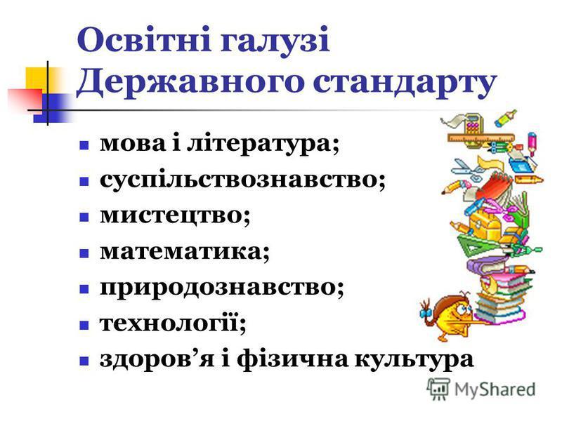Освітні галузі Державного стандарту мова і література; суспільствознавство; мистецтво; математика; природознавство; технології; здоровя і фізична культура