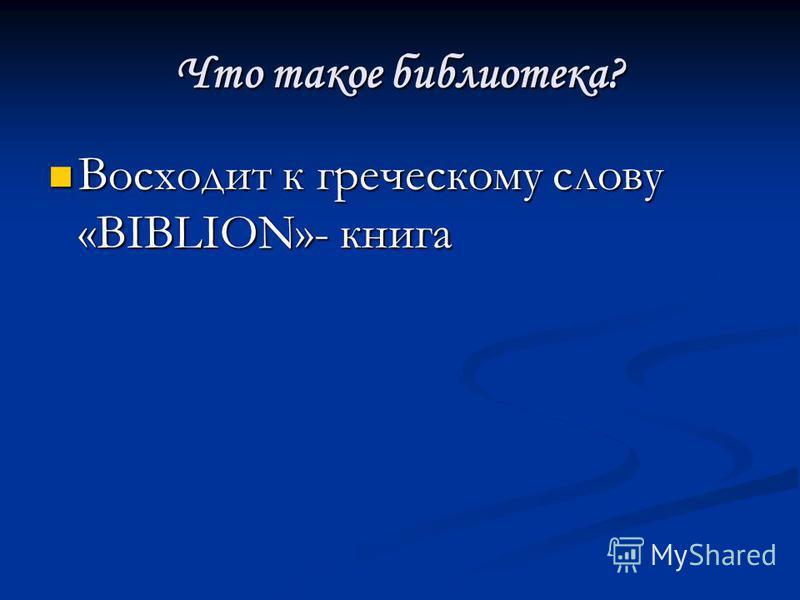 Что такое библиотека? Восходит к греческому слову «BIBLION»- книга Восходит к греческому слову «BIBLION»- книга