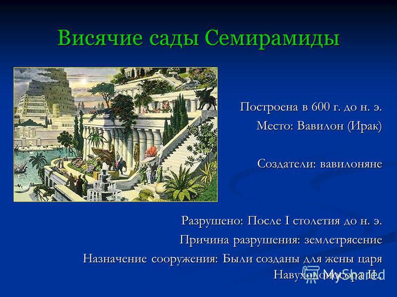 Висячие сады Семирамиды Построена в 600 г. до н. э. Построена в 600 г. до н. э. Место: Вавилон (Ирак) Место: Вавилон (Ирак) Создатели: вавилоняне Создатели: вавилоняне Разрушено: После I столетия до н. э. Причина разрушения: землетрясение Назначение