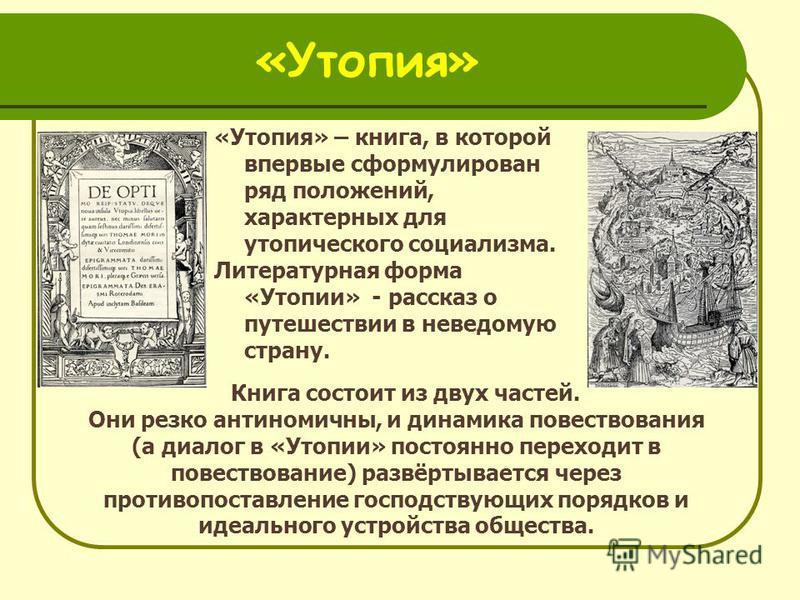 «Утопия» «Утопия» – книга, в которой впервые сформулирован ряд положений, характерных для утопического социализма. Литературная форма «Утопии» - рассказ о путешествии в неведомую страну. Книга состоит из двух частей. Они резко антонимичный, и динамик