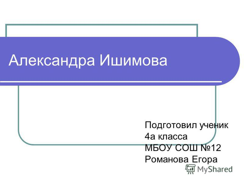Александра Ишимова Подготовил ученик 4 а класса МБОУ СОШ 12 Романова Егора
