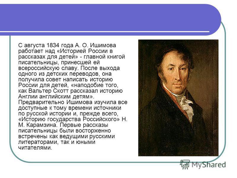 С августа 1834 года А. О. Ишимова работает над «Историей России в рассказах для детей» - главной книгой писательницы, принесшей ей всероссийскую славу. После выхода одного из детских переводов, она получила совет написать историю России для детей, «н