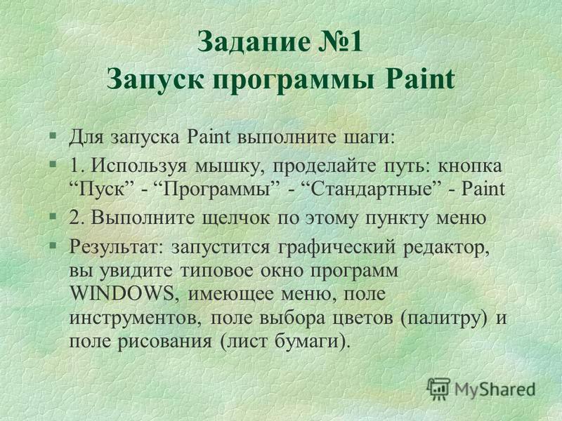 Задание 1 Запуск программы Paint §Для запуска Paint выполните шаги: §1. Используя мышку, проделайте путь: кнопка Пуск - Программы - Стандартные - Paint §2. Выполните щелчок по этому пункту меню §Результат: запустится графический редактор, вы увидите