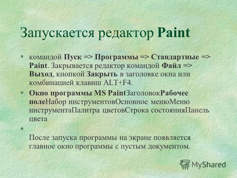 Запускается редактор Paint §командой Пуск => Программы => Стандартные => Paint. Закрывается редактор командой Файл => Выход, кнопкой Закрыть в заголовке окна или комбинацией клавиш ALT+F4. §Окно программы MS Paint ЗаголовокРабочее поле Набор инструме
