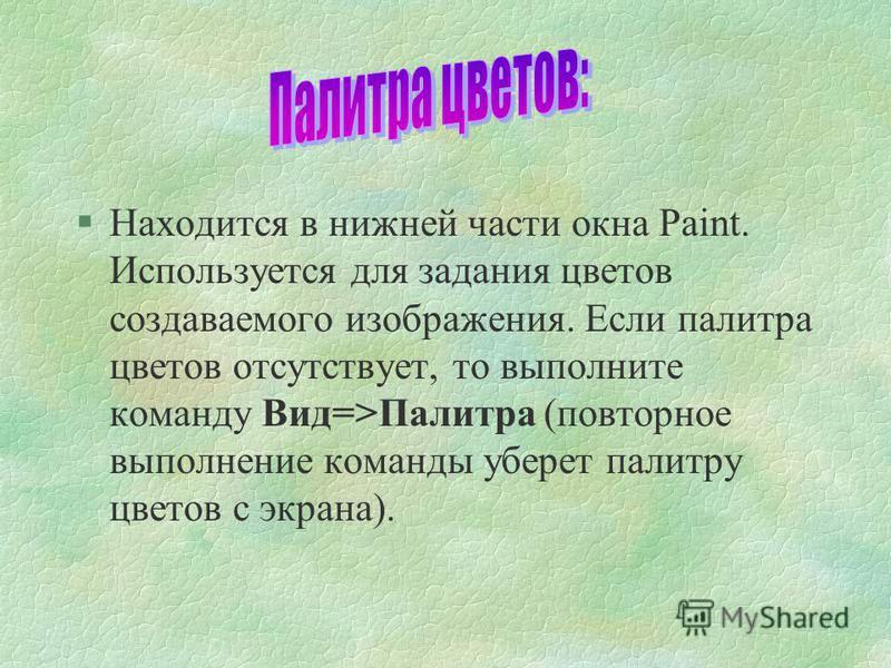 §Находится в нижней части окна Paint. Используется для задания цветов создаваемого изображения. Если палитра цветов отсутствует, то выполните команду Вид=>Палитра (повторное выполнение команды уберет палитру цветов с экрана).