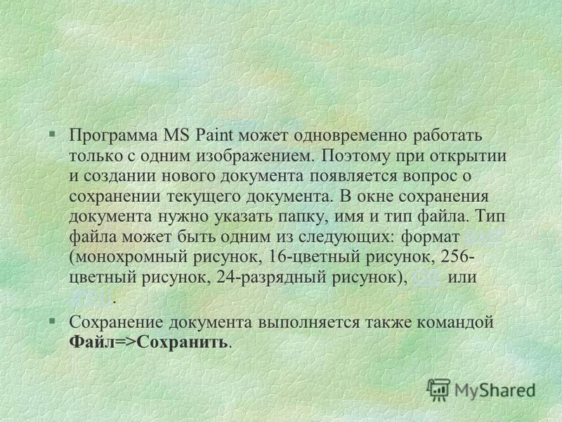 §Программа MS Paint может одновременно работать только с одним изображением. Поэтому при открытии и создании нового документа появляется вопрос о сохранении текущего документа. В окне сохранения документа нужно указать папку, имя и тип файла. Тип фай