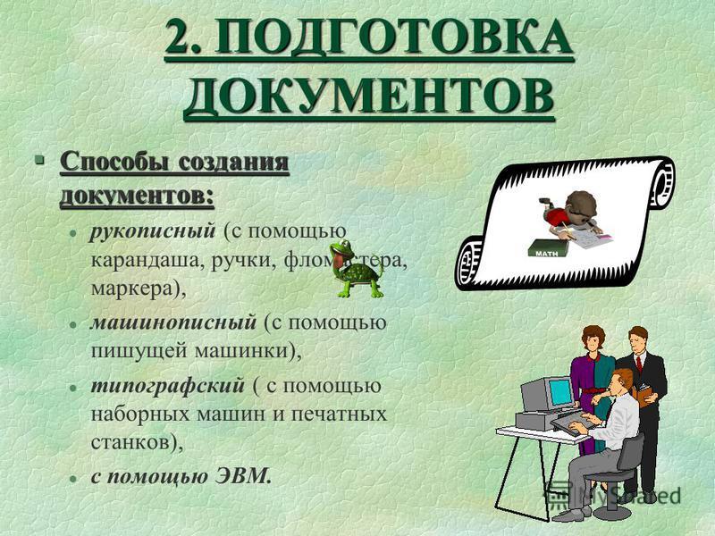 2. ПОДГОТОВКА ДОКУМЕНТОВ §Способы создания документов: l рукописный (с помощью карандаша, ручки, фломастера, маркера), l машинописный (с помощью пишущей машинки), l типографский ( с помощью наборных машин и печатных станков), l с помощью ЭВМ.
