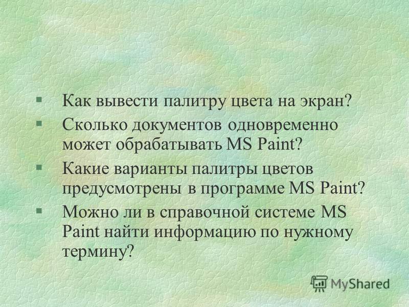 §Как вывести палитру цвета на экран? §Сколько документов одновременно может обрабатывать MS Paint? §Какие варианты палитры цветов предусмотрены в программе MS Paint? §Можно ли в справочной системе MS Paint найти информацию по нужному термину?